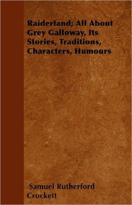 Raiderland; All About Grey Galloway, Its Stories, Traditions, Characters, Humours
