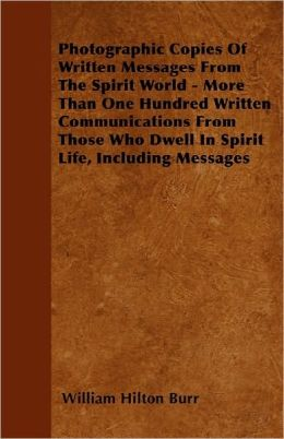 Photographic Copies Of Written Messages From The Spirit World - More Than One Hundred Written Communications From Those Who Dwell In Spirit Life, Including Messages
