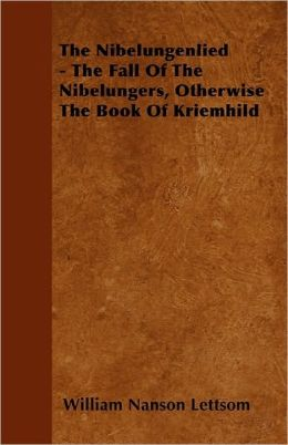The Nibelungenlied - The Fall Of The Nibelungers, Otherwise The Book Of Kriemhild