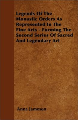 Legends Of The Monastic Orders As Represented In The Fine Arts Forming The Second Series Of Sacred And Legendary Art