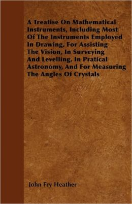 A Treatise On Mathematical Instruments, Including Most Of The Instruments Employed In Drawing, For Assisting The Vision, In Surveying And Levelling, In Pratical Astronomy, And For Measuring The Angles Of Crystals