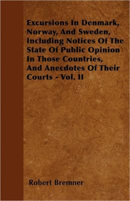 Excursions In Denmark, Norway, And Sweden, Including Notices Of The State Of Public Opinion In Those Countries, And Anecdotes Of Their Courts - Vol. Ii