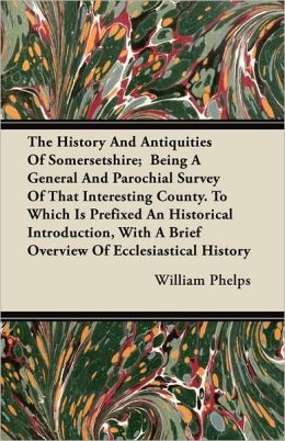 The History And Antiquities Of Somersetshire; Being A General And Parochial Survey Of That Interesting County. To Which Is Prefixed An Historical Introduction, With A Brief Overview Of Ecclesiastical History