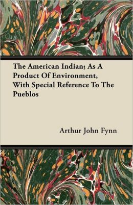The American Indian; As A Product Of Environment, With Special Reference To The Pueblos
