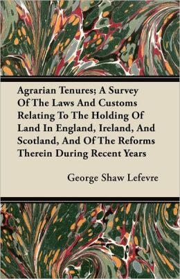 Agrarian Tenures; A Survey Of The Laws And Customs Relating To The Holding Of Land In England, Ireland, And Scotland, And Of The Reforms Therein During Recent Years