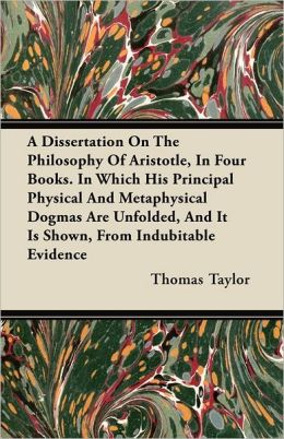 A Dissertation On The Philosophy Of Aristotle, In Four Books. In Which His Principal Physical And Metaphysical Dogmas Are Unfolded, And It Is Shown, From Indubitable Evidence