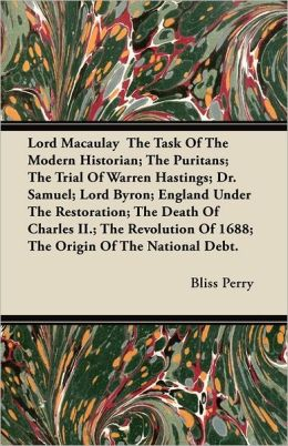Lord Macaulay The Task Of The Modern Historian; The Puritans; The Trial Of Warren Hastings; Dr. Samuel; Lord Byron; England Under The Restoration; The Death Of Charles Ii.; The Revolution Of 1688; The Origin Of The National Debt.