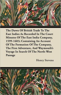 The Dawn Of British Trade To The East Indies As Recorded In The Court Minutes Of The East India Company, 1599-1603; Containing An Account Of The Formation Of The Company, The First Adventure, And Waymouth's Voyage In Search Of The North-West Passage