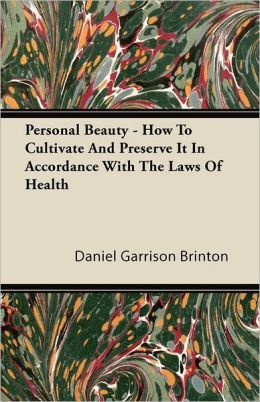Personal Beauty - How To Cultivate And Preserve It In Accordance With The Laws Of Health