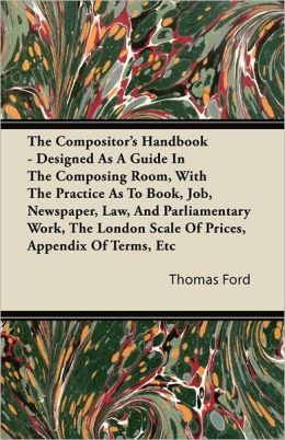 The Compositor's Handbook - Designed As A Guide In The Composing Room, With The Practice As To Book, Job, Newspaper, Law, And Parliamentary Work, The London Scale Of Prices, Appendix Of Terms, Etc