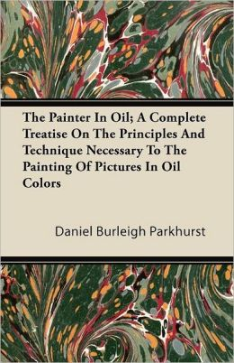 The Painter In Oil; A Complete Treatise On The Principles And Technique Necessary To The Painting Of Pictures In Oil Colors