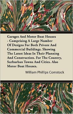 Garages And Motor Boat Houses - Comprising A Large Number Of Designs For Both Private And Commercial Buildings. Showing The Latest Ideas In Their Planning And Construction. For The Country, Surburban Towns And Cities. Also Motor Boat Houses.