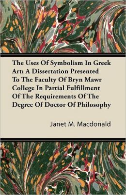 The Uses Of Symbolism In Greek Art; A Dissertation Presented To The Faculty Of Bryn Mawr College In Partial Fulfillment Of The Requirements Of The Degree Of Doctor Of Philosophy
