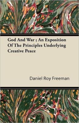 God And War ; An Exposition Of The Principles Underlying Creative Peace