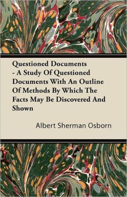 Questioned Documents - A Study of Questioned Documents with an Outline of Methods by Which the Facts May Be Discovered and Shown