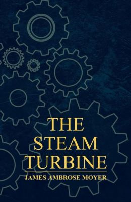 The Steam Turbine - A Practical and Theoretical Treatise for Engineers and Designers, Including a Discussion of the Gas Turbine