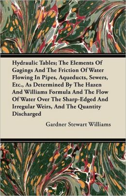 Hydraulic Tables; The Elements Of Gagings And The Friction Of Water Flowing In Pipes, Aqueducts, Sewers, Etc., As Determined By The Hazen And Williams Formula And The Flow Of Water Over The Sharp-Edged And Irregular Weirs, And The Quantity Discharged