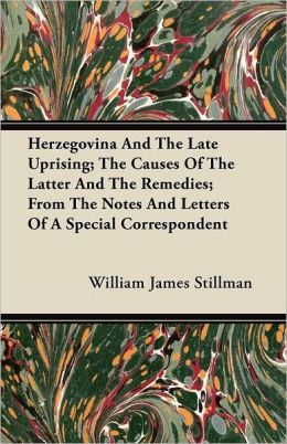 Herzegovina And The Late Uprising; The Causes Of The Latter And The Remedies; From The Notes And Letters Of A Special Correspondent