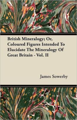 British Mineralogy; Or, Coloured Figures Intended To Elucidate The Mineralogy Of Great Britain - Vol. Ii