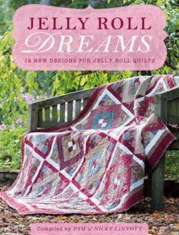 Jelly Roll Dreams: 12 New Designs for Jelly Roll Quilts Pam Lintott and Nicky Lintott
