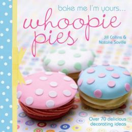 Bake Me I'm Yours...Whoopie Pies: Over 70 excuses to bake, fill and decorate