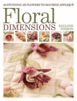 Floral Dimensions: 20 Stunning 3D Flowers to Machine Applique