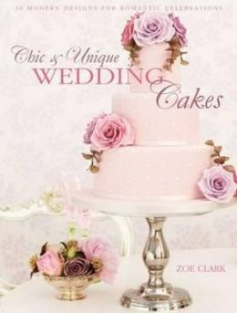 Chic & Unique Wedding Cakes: 30 Modern Designs for Romantic Celebrations. Zoe Clark