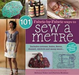 101 Fabric-By-Fabric Ways to Sew a Metre. Rebecca Yaker and Patricia Hoskins