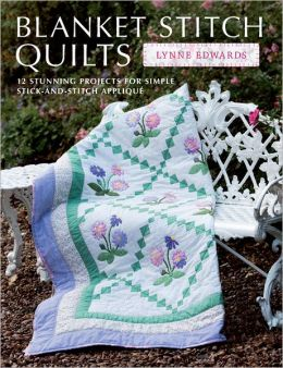 Blanket Stitch Quilts: 12 projects for easy stick-and-stitch applique
