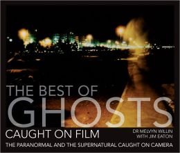 The Best of Ghosts Caught on Film: The Paranormal and Supernatural Caught on Camera