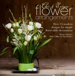 Chic & Unique Flower Arrangements: Over 35 Modern Designs for Simple Floral Table Decorations