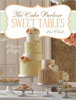 Sweet Tables - A Romance of Ruffles: A collection of sensuous desserts from Zoe Clark's The Cake Parlour Sweet Tables (PagePerfect NOOK Book)