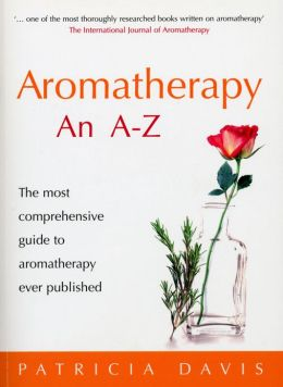 Aromatherapy: An A-Z: The Most Comprehensive Guide to Aromatherapy Ever Published Patricia Davis
