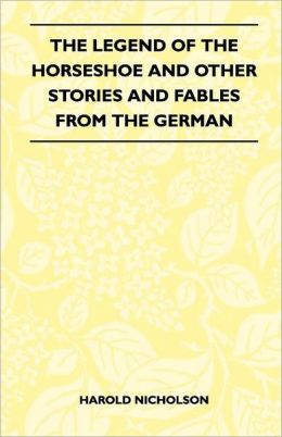 The Legend Of The Horseshoe And Other Stories And Fables From The German