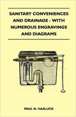 Sanitary Conveniences And Drainage - With Numerous Engravings And Diagrams