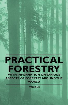 Practical Forestry - With Information On Various Aspects Of Forestry Around The World