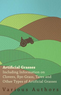 Artificial Grasses - Including Information On Clovers, Rye-Grass, Tares And Other Types Of Artificial Grasses