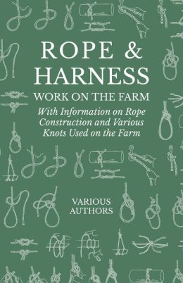 Rope and Harness Work on the Farm - With Information on Rope Construction and Various Knots Used on the Farm