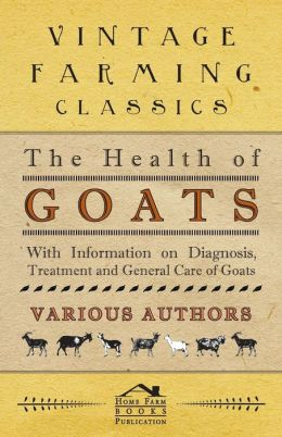 The Health of Goats - With Information on Diagnosis, Treatment and General Care of Goats