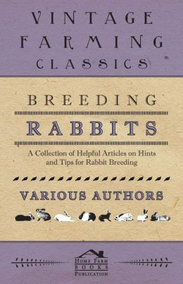 Breeding Rabbits - A Collection of Helpful Articles on Hints and Tips for Rabbit Breeding