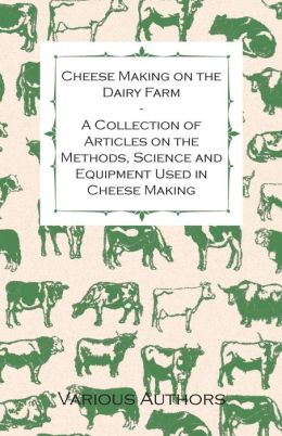 Cheese Making on the Dairy Farm - A Collection of Articles on the Methods, Science and Equipment Used in Cheese Making