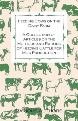 Feeding Cows on the Dairy Farm - A Collection of Articles on the Methods and Rations of Feeding Cattle for Milk Production