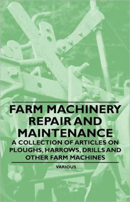 Farm Machinery Repair and Maintenance - A Collection of Articles on Ploughs, Harrows, Drills and Other Farm Machines