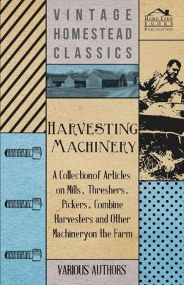 Harvesting Machinery - A Collection of Articles on Mills, Threshers, Pickers, Combine Harvesters and Other Machinery on the Farm