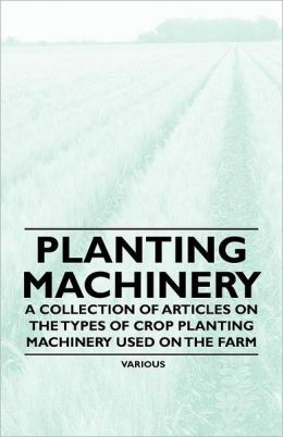 Planting Machinery - A Collection of Articles on the Types of Crop Planting Machinery Used on the Farm