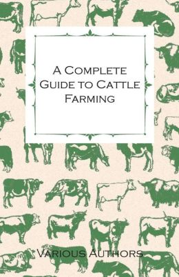 A Complete Guide to Cattle Farming - A Collection of Articles on Housing, Feeding, Breeding, Health and Other Aspects of Keeping Cattle