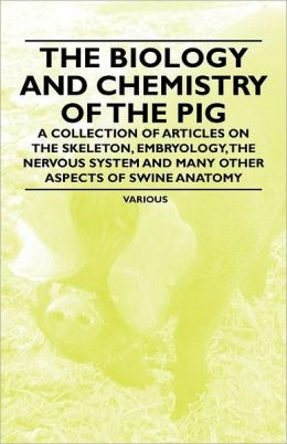 The Biology and Chemistry of the Pig - A Collection of Articles on the Skeleton, Embryology, the Nervous System and Many Other Aspects of Swine Anatom