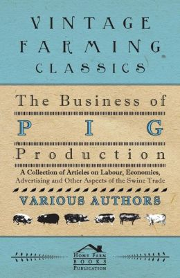 The Business of Pig Production - A Collection of Articles on Labour, Economics, Advertising and Other Aspects of the Swine Trade