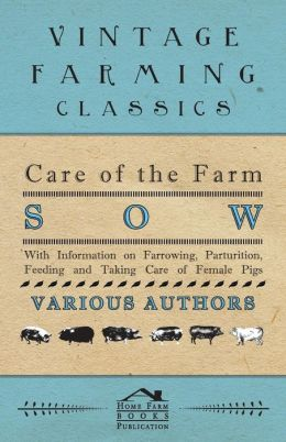 Care of the Farm Sow - With Information on Farrowing, Parturition, Feeding and Taking Care of Female Pigs