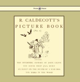 R. Caldecott's Picture Book - No. 1 - Containing the Diverting History of John Gilpin, the House That Jack Built, an Elegy on the Death of a Mad Dog,